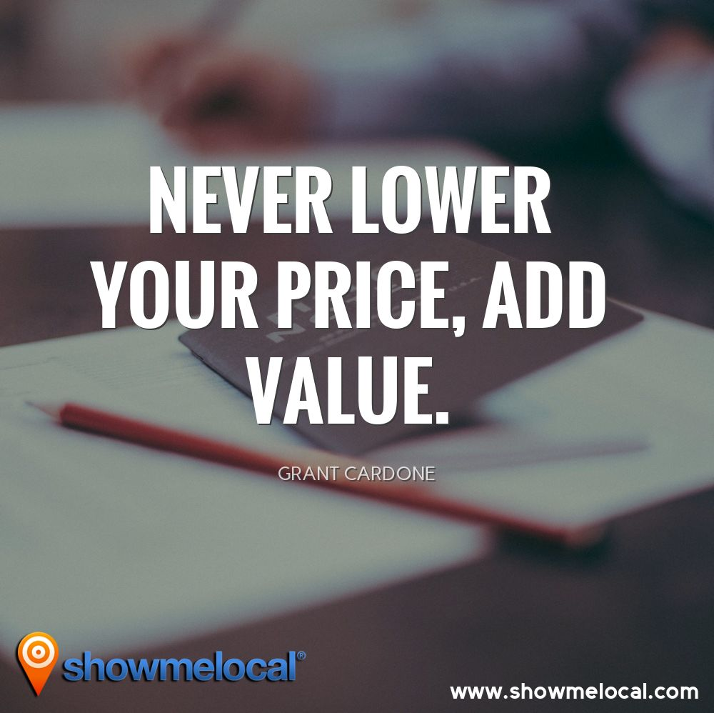 Never lower your price, add value. ~ Grant Cardone
