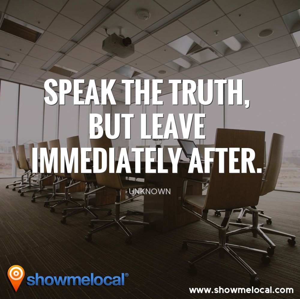 Speak the truth, but leave immediately after. ~ Unknown