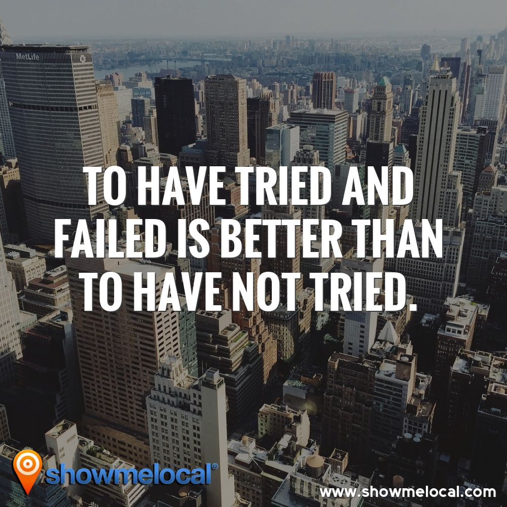 To have tried and failed is better than to have not tried. ~